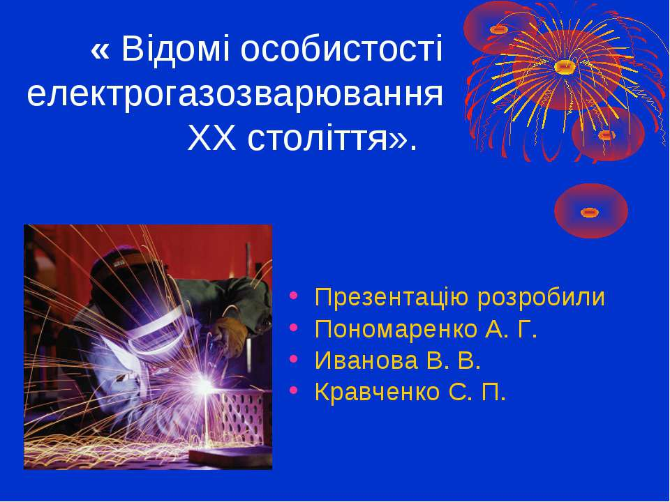 « Відомі особистості електрогазозварювання ХХ століття». Презентацію розробил...