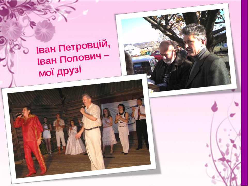Іван Петровцій, Іван Попович – мої друзі