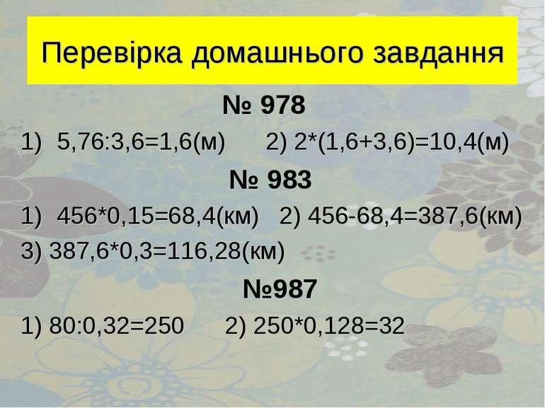 Перевірка домашнього завдання № 978 5,76:3,6=1,6(м) 2) 2*(1,6+3,6)=10,4(м) № ...