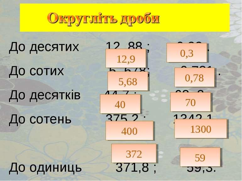 До десятих 12, 88 ; 0,33 . До сотих 5, 678; 0,781 . До десятків 44,7 ; 68, 3 ...