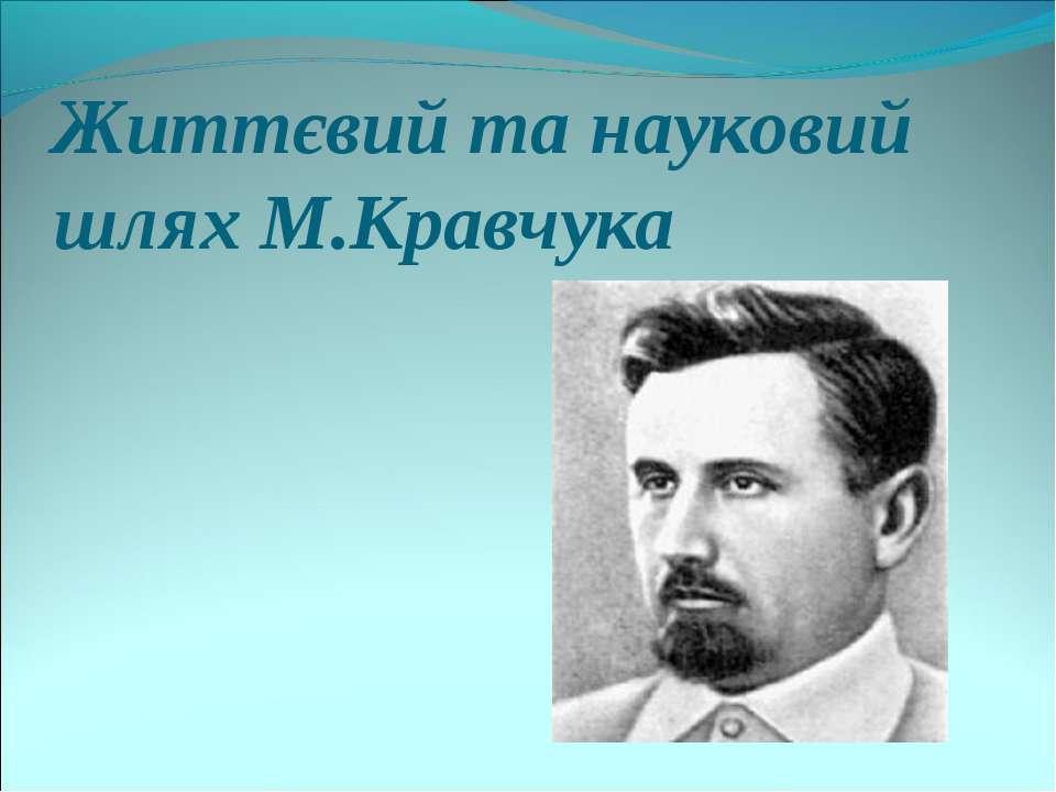 Життєвий та науковий шлях М.Кравчука