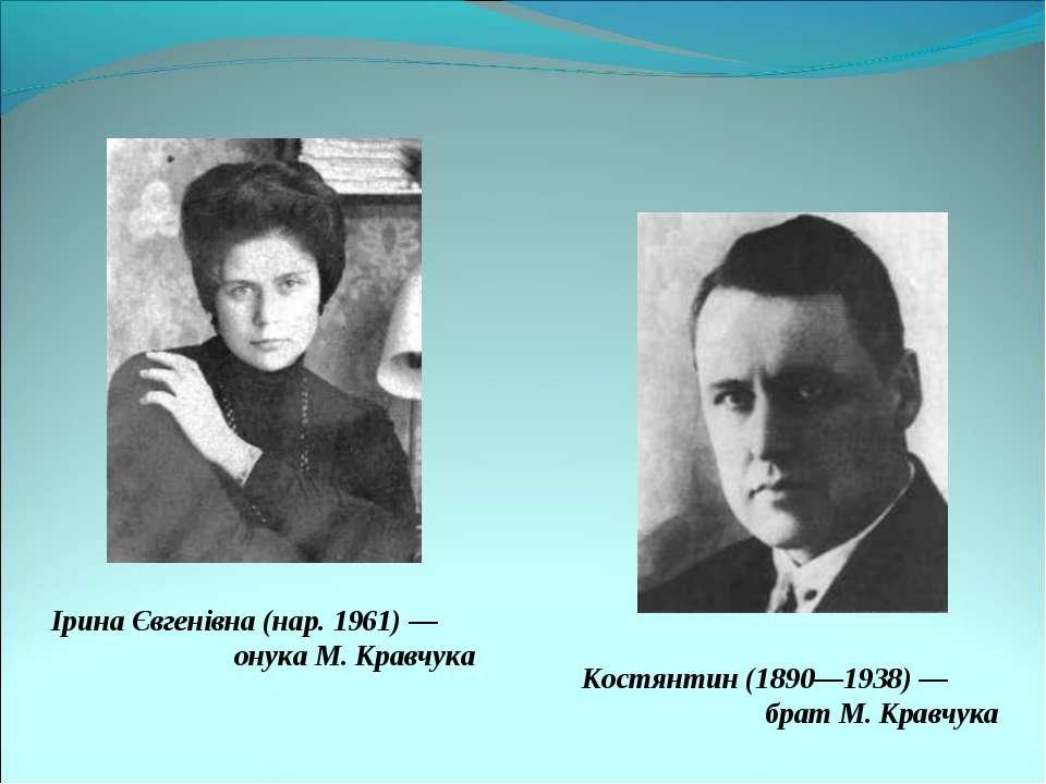 Ірина Євгенівна (нар. 1961) — онука М.Кравчука Костянтин (1890—1938) — брат ...