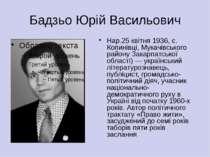 Бадзьо Юрій Васильович Нар.25 квітня 1936, с. Копинівці, Мукачівського району...