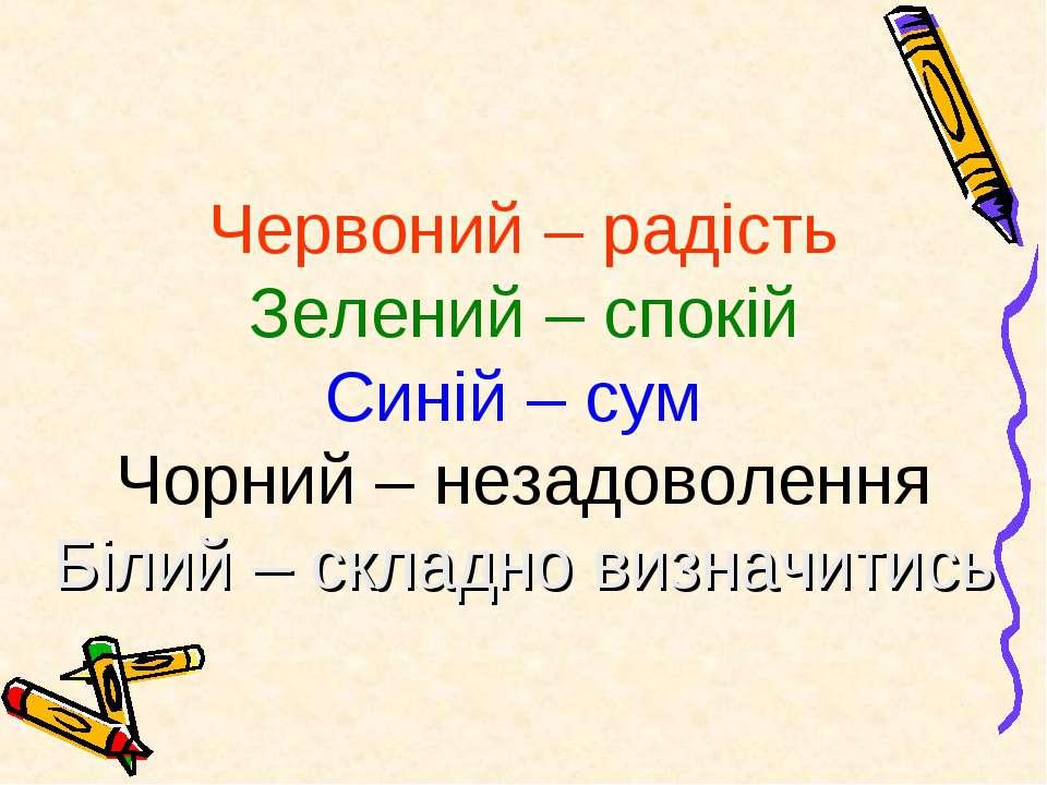 Червоний – радість Зелений – спокій Синій – сум Чорний – незадоволення Білий ...