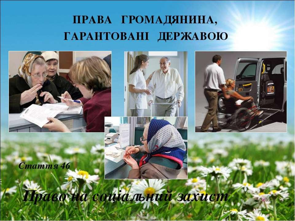 ПРАВА ГРОМАДЯНИНА, ГАРАНТОВАНІ ДЕРЖАВОЮ Право на соціальний захист Стаття 46