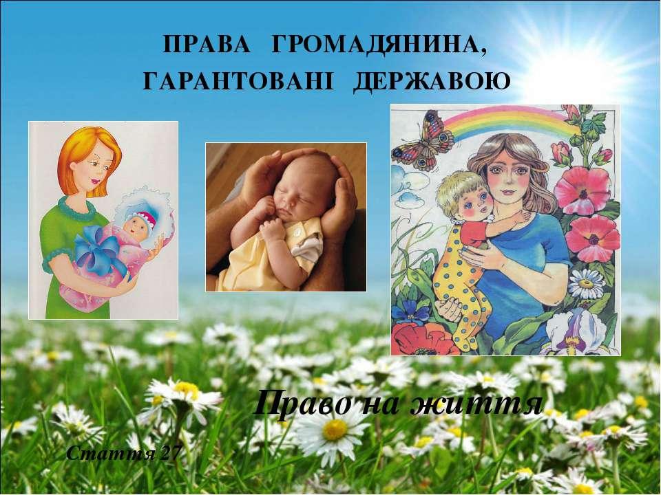 ПРАВА ГРОМАДЯНИНА, ГАРАНТОВАНІ ДЕРЖАВОЮ Право на життя Стаття 27