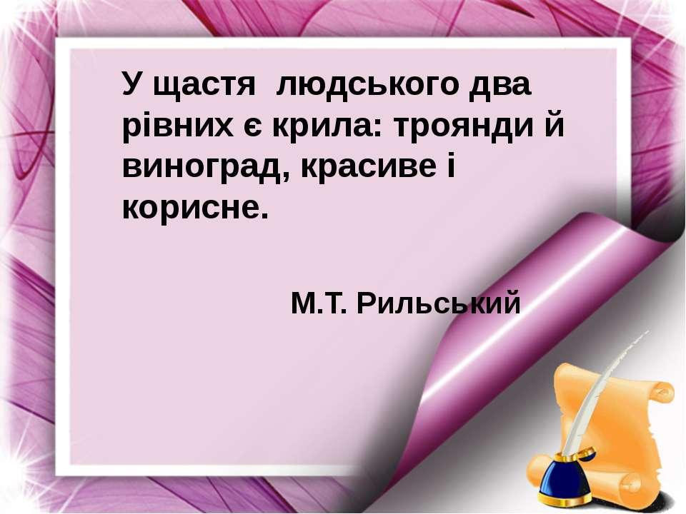 У щастя людського два рівних є крила: троянди й виноград, красиве і корисне. ...