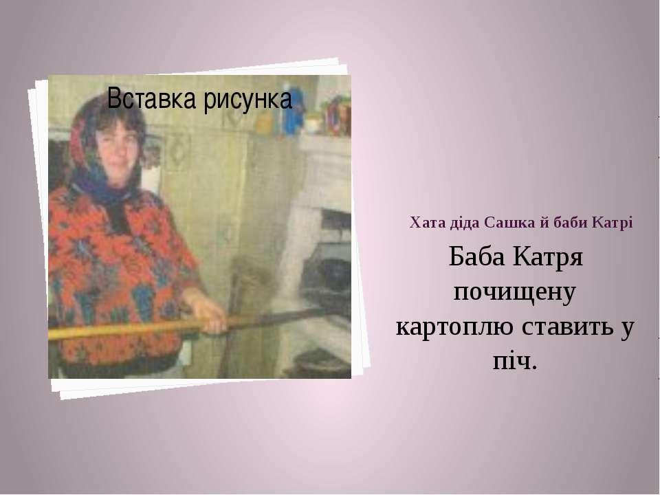 Хата діда Сашка й баби Катрі Баба Катря почищену картоплю ставить у піч.
