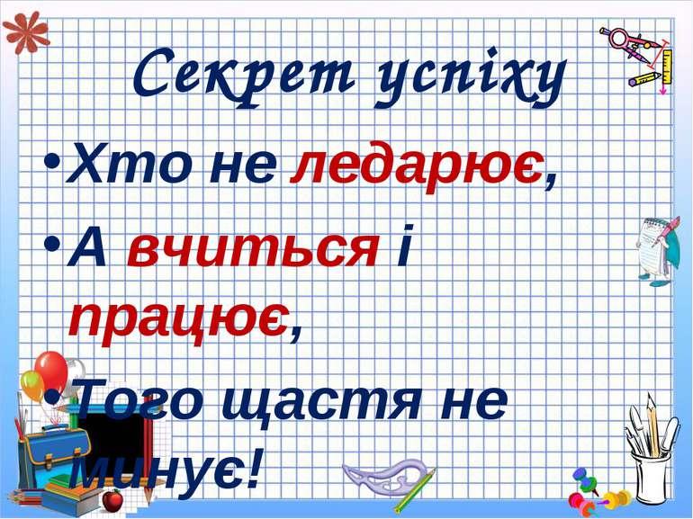 Секрет успіху Хто не ледарює, А вчиться і працює, Того щастя не минує!
