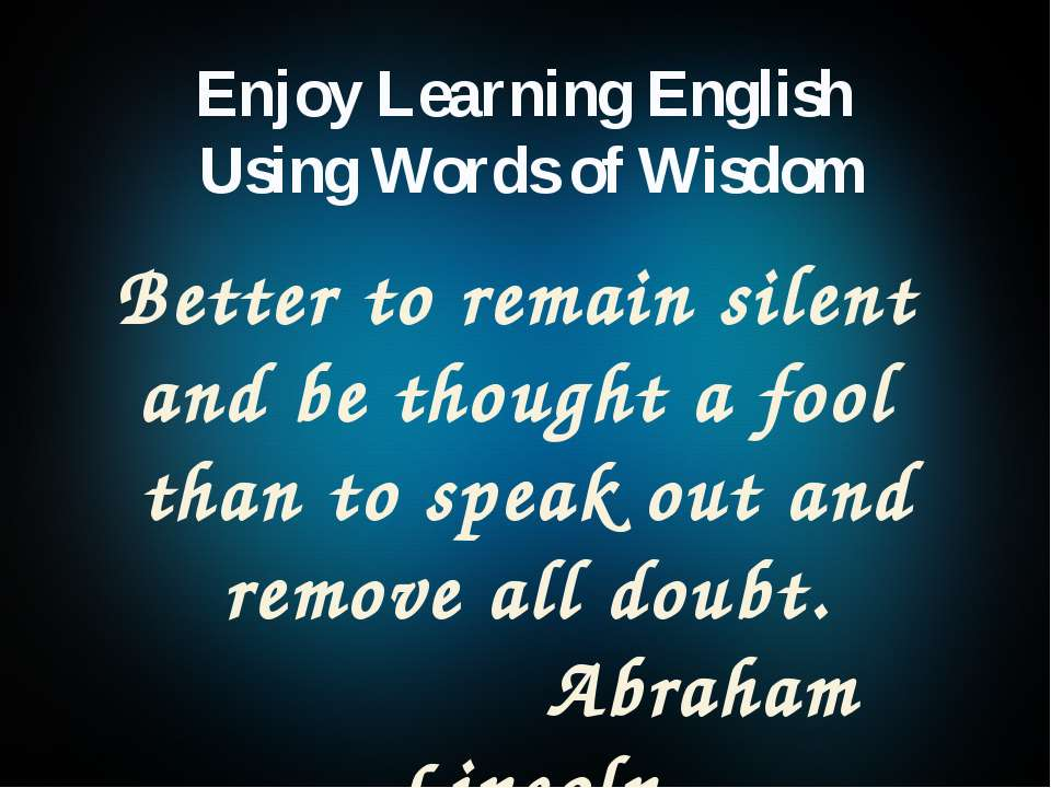 Better to remain silent and be thought a fool than to speak out and remove al...