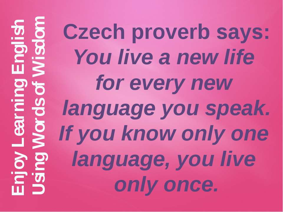 Czech proverb says: You live a new life for every new language you speak. If ...