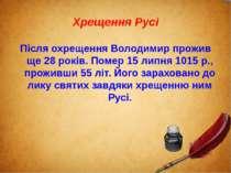 Хрещення Русі Після охрещення Володимир прожив ще 28 років. Помер 15липня 10...