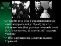 27 жовтня 1955 року Гагарін призваний до армії і відправлений до Оренбургу в ...