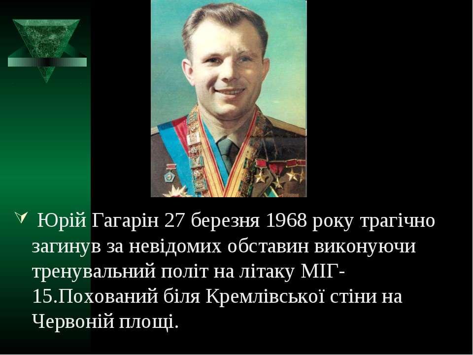 Юрій Гагарін 27 березня 1968 року трагічно загинув за невідомих обставин вико...