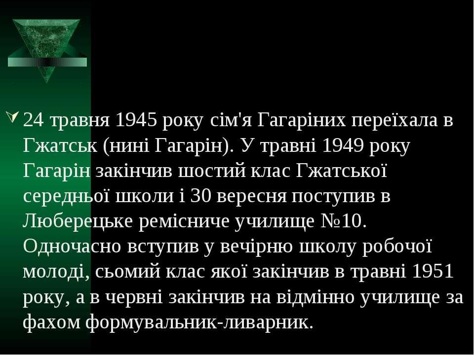 24 травня 1945 року сім'я Гагаріних переїхала в Гжатськ (нині Гагарін). У тра...