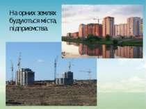 На орних землях будуються міста, підприємства.