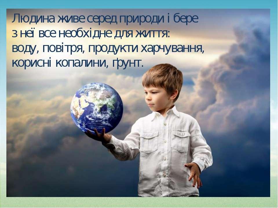 Людина живе серед природи і бере з неї все необхідне для життя: воду, повітря...