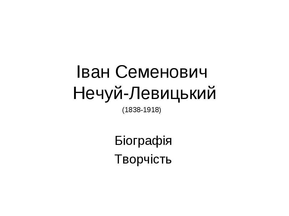 Іван Семенович Нечуй-Левицький Біографія Творчість (1838-1918)