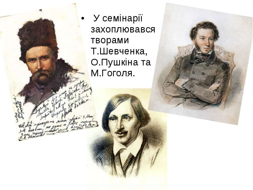 У семінарії захоплювався творами Т.Шевченка, О.Пушкіна та М.Гоголя.