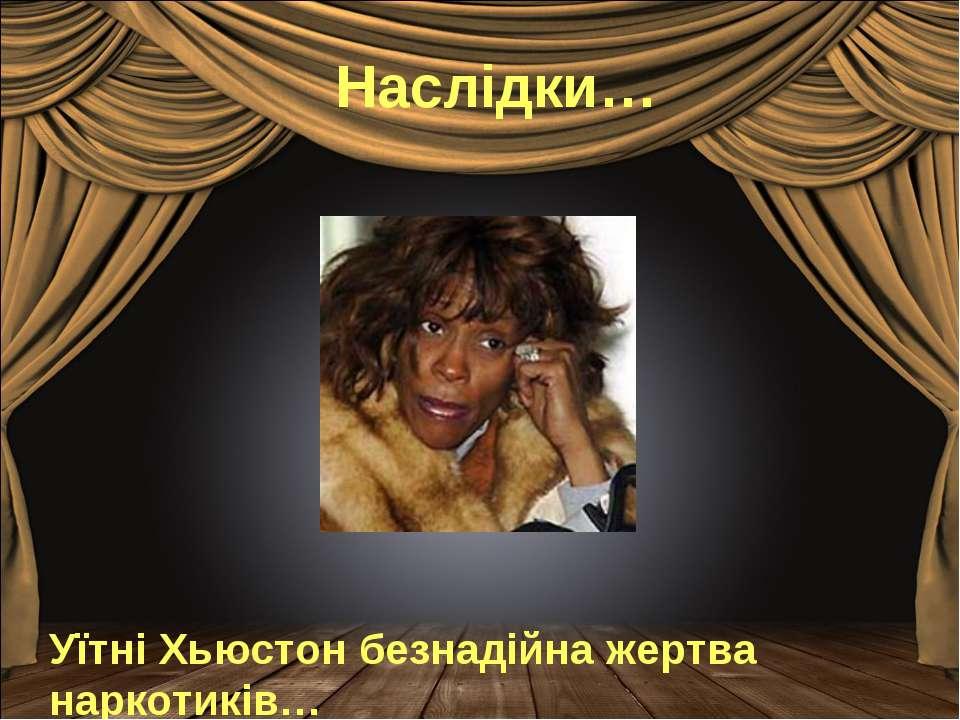 Наслідки… Уїтні Хьюстон безнадійна жертва наркотиків…