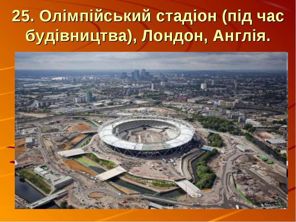 25. Олімпійський стадіон (під час будівництва), Лондон, Англія.