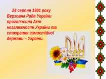 24 серпня 1991 року Верховна Рада України проголосила Акт незалежності Україн...