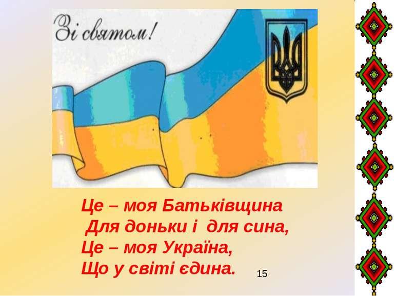 Це – моя Батьківщина Для доньки і для сина, Це – моя Україна, Що у світі єдина.