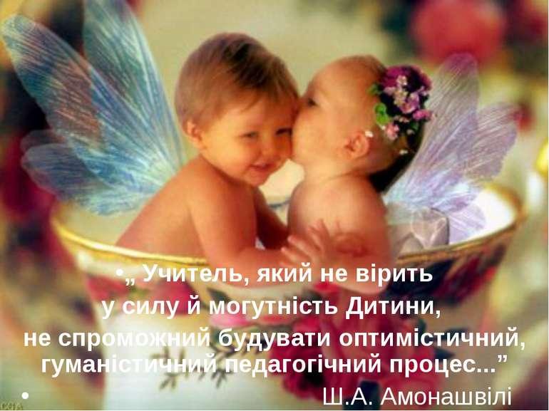 """"""" Учитель, який не вірить у силу й могутність Дитини, не спроможний будувати ..."""