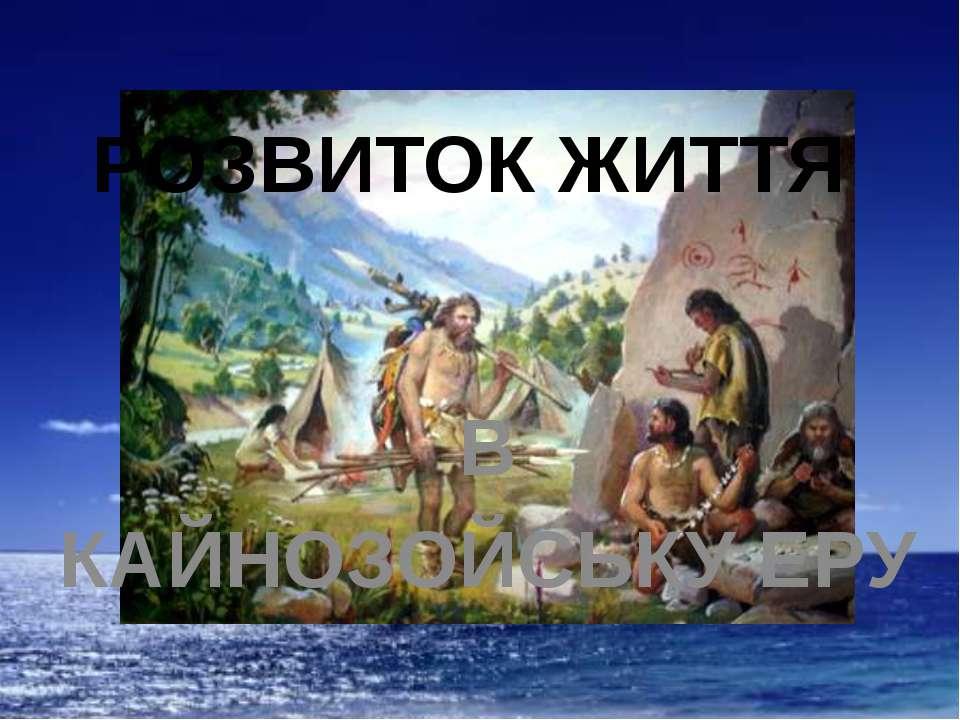 РОЗВИТОК ЖИТТЯ В КАЙНОЗОЙСЬКУ ЕРУ Лебідь Ю. О.