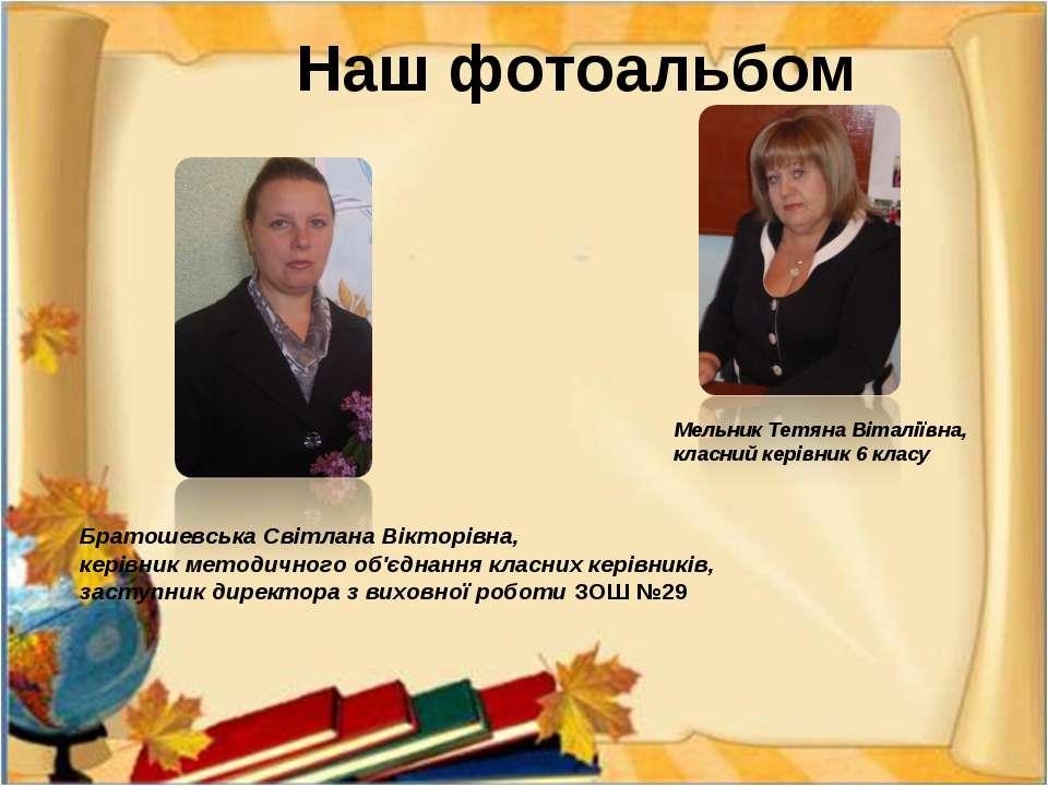 Наш фотоальбом Мельник Тетяна Віталіївна, класний керівник 6 класу Братошевсь...