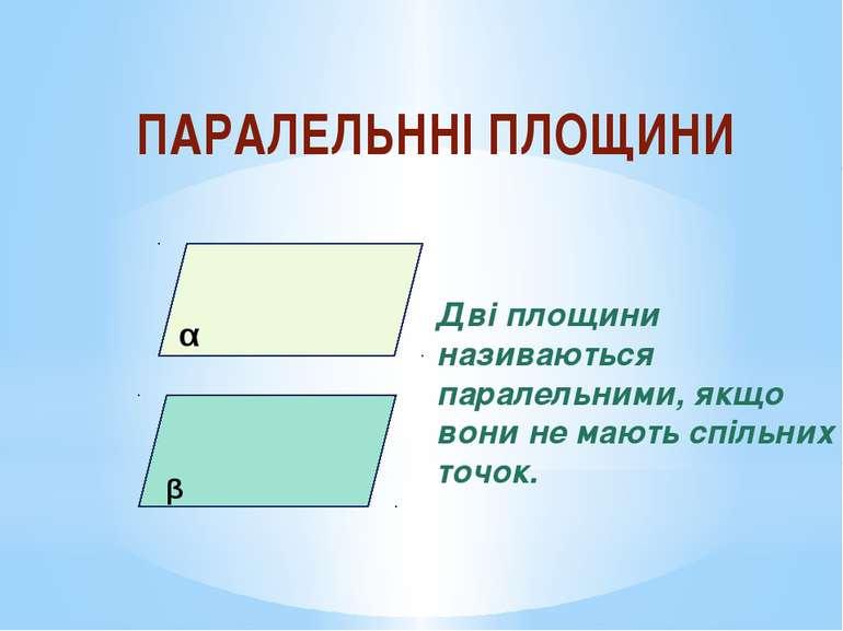 ПАРАЛЕЛЬННІ ПЛОЩИНИ α β Дві площини називаються паралельними, якщо вони не ма...