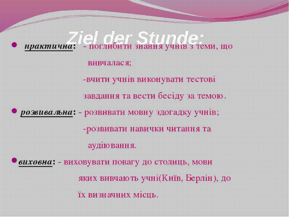 Ziel der Stunde: практична: - поглибити знання учнів з теми, що вивчалася; -в...