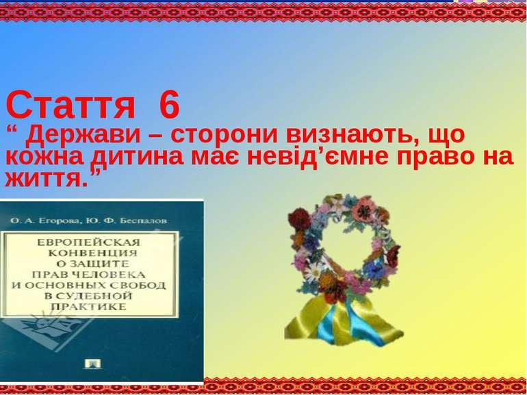 """Стаття 6 """" Держави – сторони визнають, що кожна дитина має невід'ємне право н..."""