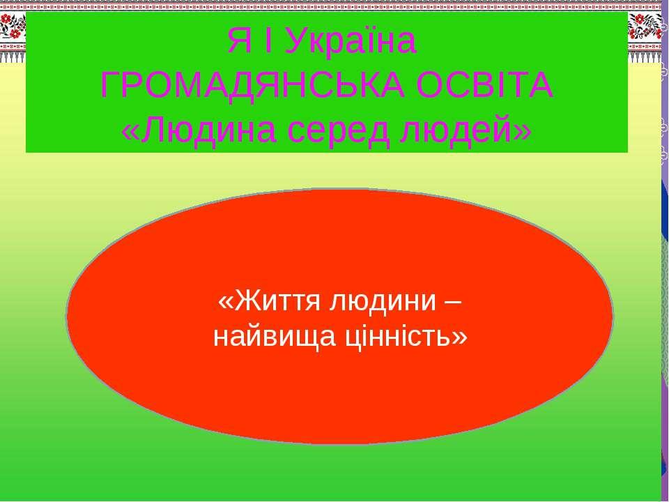 Я І Україна ГРОМАДЯНСЬКА ОСВІТА «Людина серед людей» «Життя людини – найвища ...
