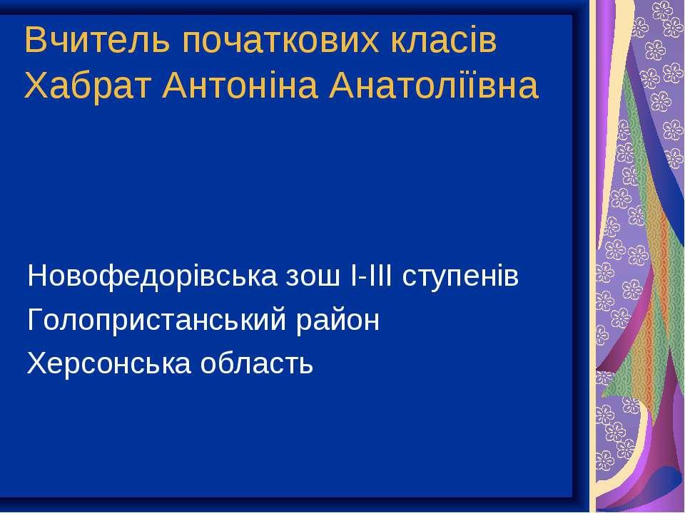 Вчитель початкових класів Хабрат Антоніна Анатоліївна Новофедорівська зош І-І...
