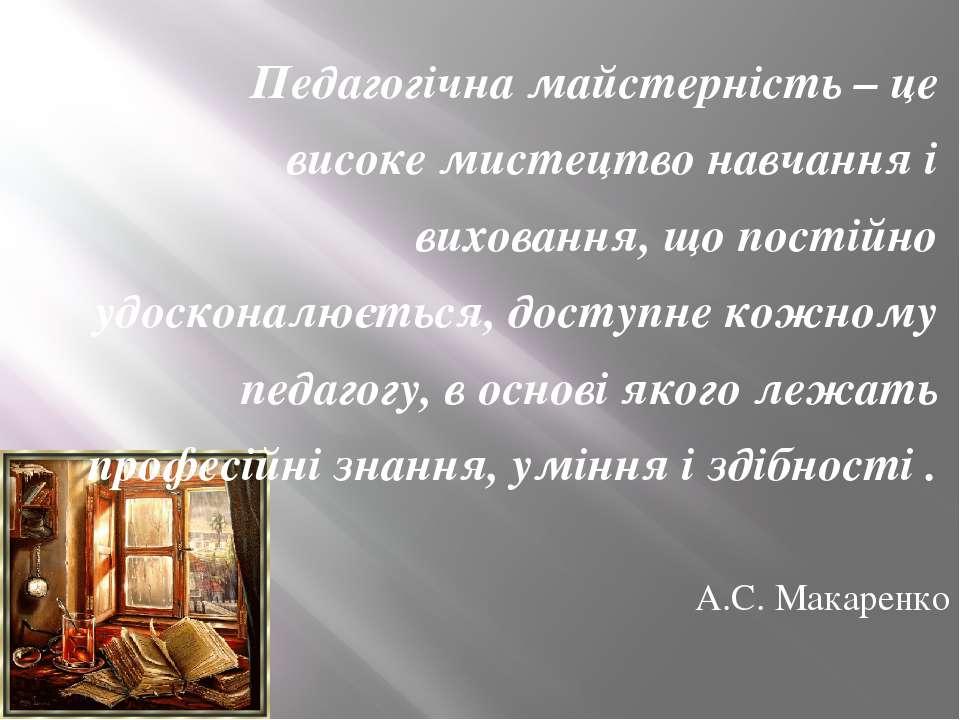 Педагогічна майстерність – це високе мистецтво навчання і виховання, що пості...
