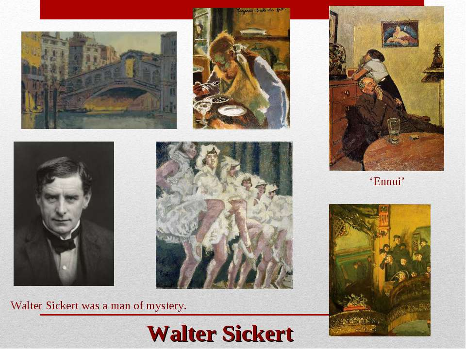 Walter Sickert Walter Sickert was a man of mystery. 'Ennui'