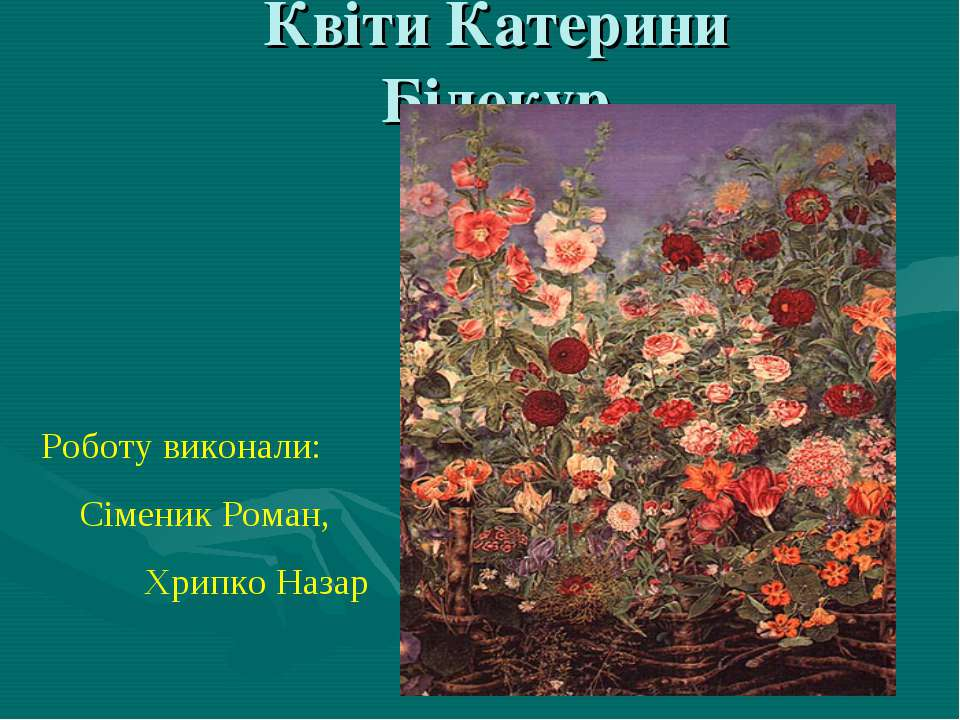 Квіти Катерини Білокур Роботу виконали: Сіменик Роман, Хрипко Назар