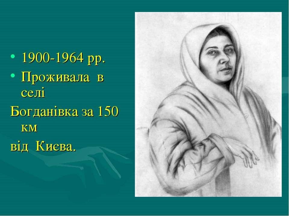 1900-1964 рр. Проживала в селі Богданівка за 150 км від Києва.