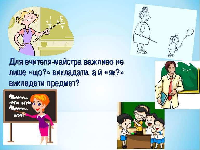 Для вчителя-майстра важливо не лише «що?» викладати, а й «як?» викладати пред...