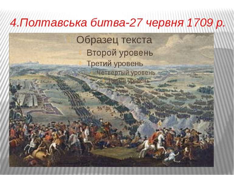 4.Полтавська битва-27 червня 1709 р.