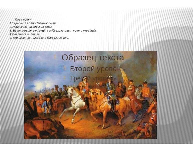 План уроку. 1.Україна в подіях Північної війни. 2.Українсько-шведський союз. ...
