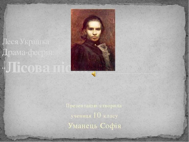 Презентацію створила учениця 10 класу Уманець Софія Леся Українка Драма-феєрі...