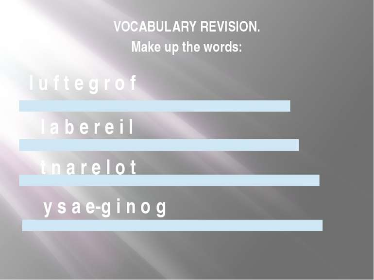 VOCABULARY REVISION. Make up the words: l u f t e g r o f l a b e r e i l t n...