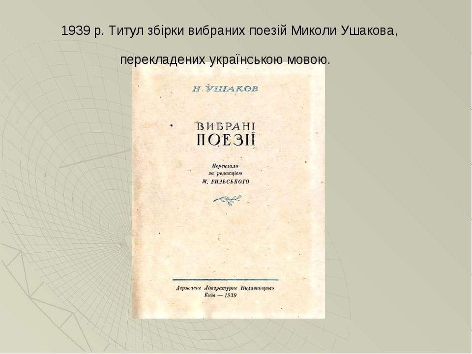 1939 р. Титул збірки вибраних поезій Миколи Ушакова, перекладених українською...