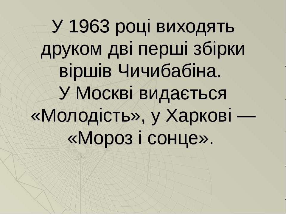 У 1963 році виходять друком дві перші збірки віршів Чичибабіна. У Москві вида...