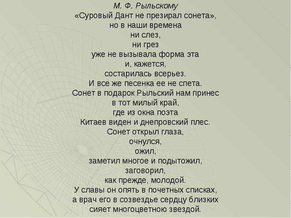 М. Ф. Рыльскому «Суровый Дант не презирал сонета», но в наши времена ни слез,...