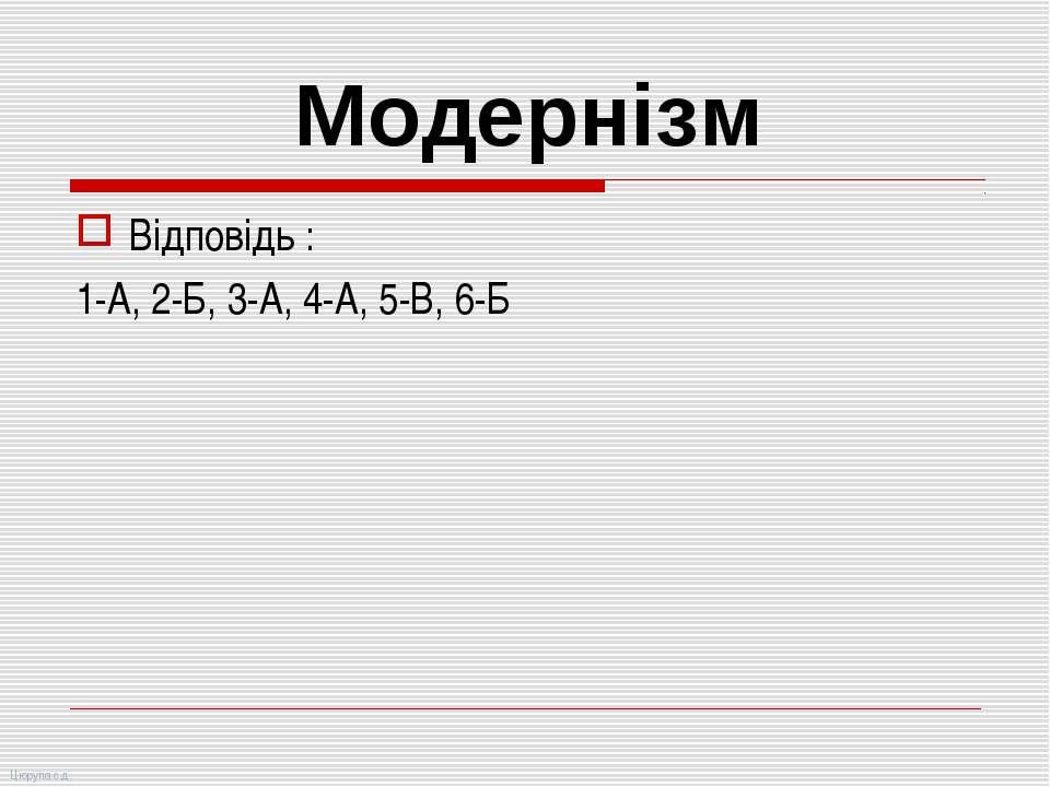Відповідь : 1-А, 2-Б, 3-А, 4-А, 5-В, 6-Б Модернізм Цюрупа с.д.