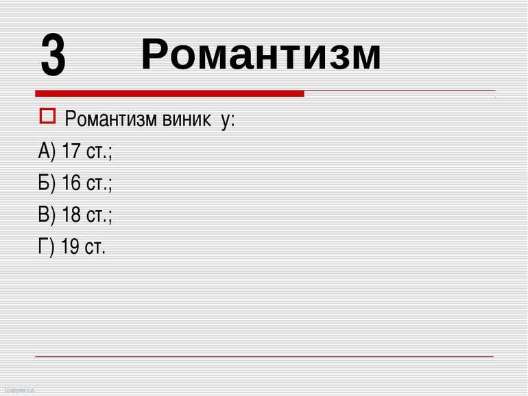 Романтизм виник у: А) 17 ст.; Б) 16 ст.; В) 18 ст.; Г) 19 ст. 3 Романтизм Цюр...