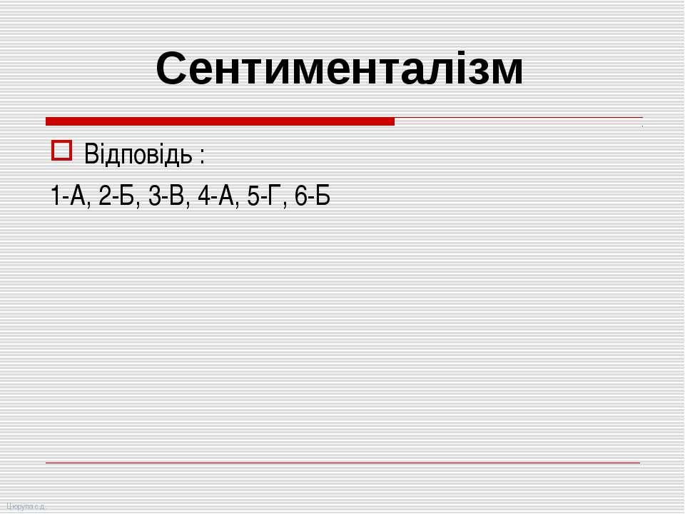 Відповідь : 1-А, 2-Б, 3-В, 4-А, 5-Г, 6-Б Сентименталізм Цюрупа с.д.